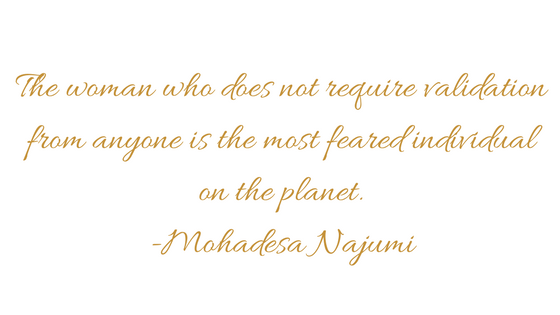 The woman who does not require validation from anyone is the most feared individual on the planet. -Mohadesa Najumi.png